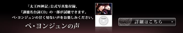 「太王四神記」公式写真集付録、『談徳名台詞CD』の一部が試聴できます。 ぺ・ヨンジュンの甘く切ない声をお楽しみください。